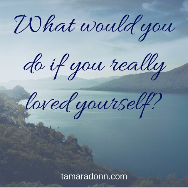 What would you do if you really loved yourself-
