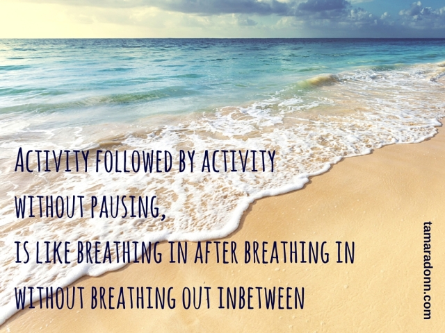Activity followed by activity without pausing is like breathing in after breathing in without breathing out inbetween (1)